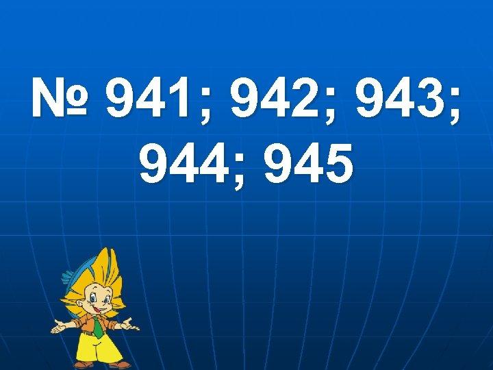 № 941; 942; 943; 944; 945