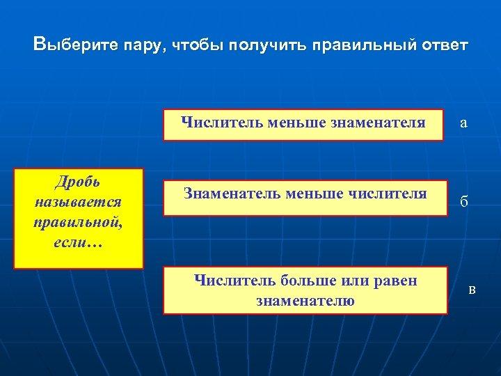 Выберите пару, чтобы получить правильный ответ Числитель меньше знаменателя Дробь называется правильной, если… а
