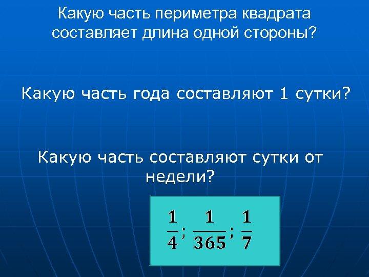Какую часть периметра квадрата составляет длина одной стороны? Какую часть года составляют 1 сутки?