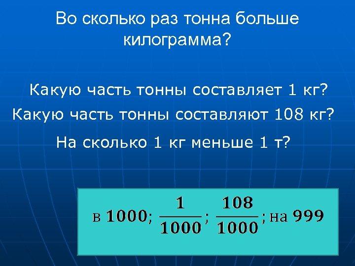 Во сколько раз тонна больше килограмма? Какую часть тонны составляет 1 кг? Какую часть