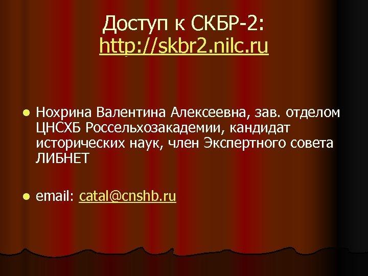 Доступ к СКБР-2: http: //skbr 2. nilc. ru l Нохрина Валентина Алексеевна, зав. отделом