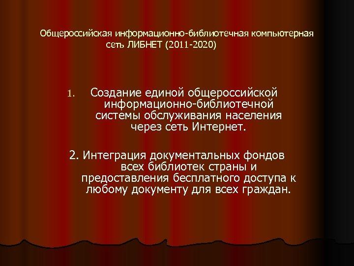 Общероссийская информационно-библиотечная компьютерная сеть ЛИБНЕТ (2011 -2020) 1. Создание единой общероссийской информационно-библиотечной системы обслуживания