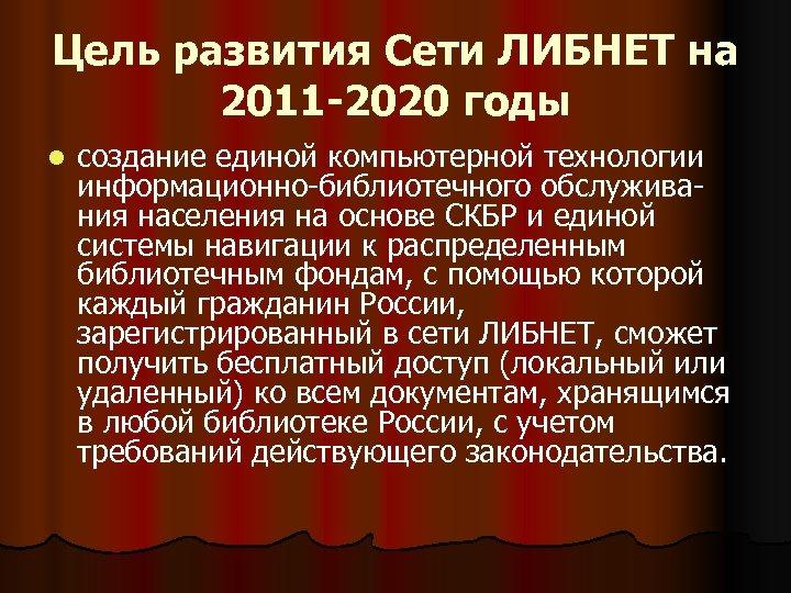 Цель развития Сети ЛИБНЕТ на 2011 -2020 годы l создание единой компьютерной технологии информационно-библиотечного
