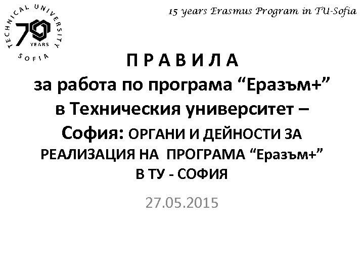 """15 years Erasmus Program in TU-Sofia ПРАВИЛА за работа по програма """"Еразъм+"""" в Техническия"""