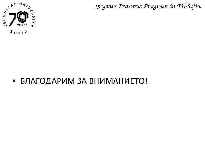 15 years Erasmus Program in TU-Sofia • БЛАГОДАРИМ ЗА ВНИМАНИЕТО!