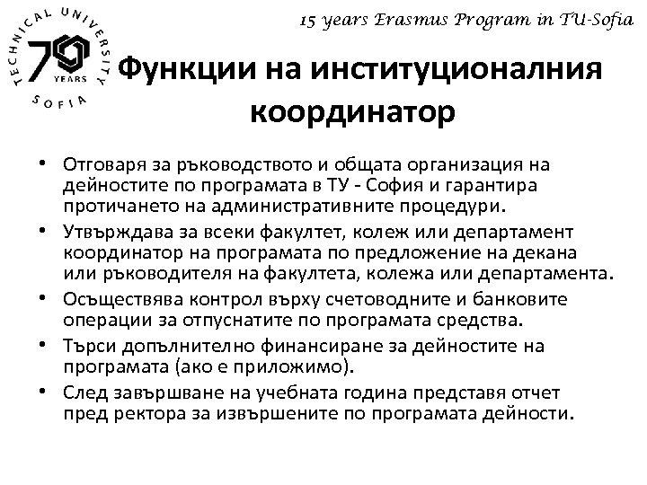 15 years Erasmus Program in TU-Sofia Функции на институционалния координатор • Отговаря за ръководството