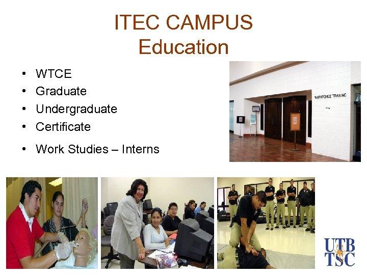 ITEC CAMPUS Education • • WTCE Graduate Undergraduate Certificate • Work Studies – Interns