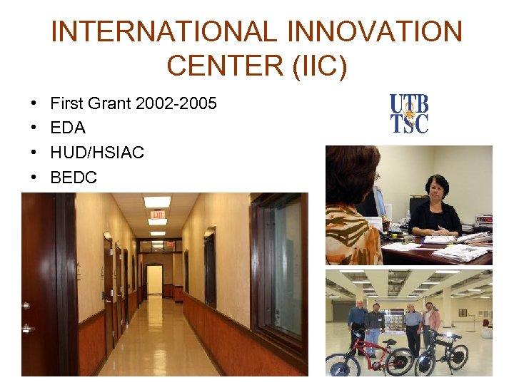 INTERNATIONAL INNOVATION CENTER (IIC) • • First Grant 2002 -2005 EDA HUD/HSIAC BEDC