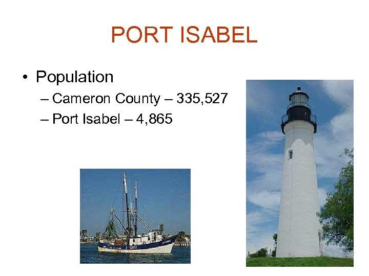 PORT ISABEL • Population – Cameron County – 335, 527 – Port Isabel –