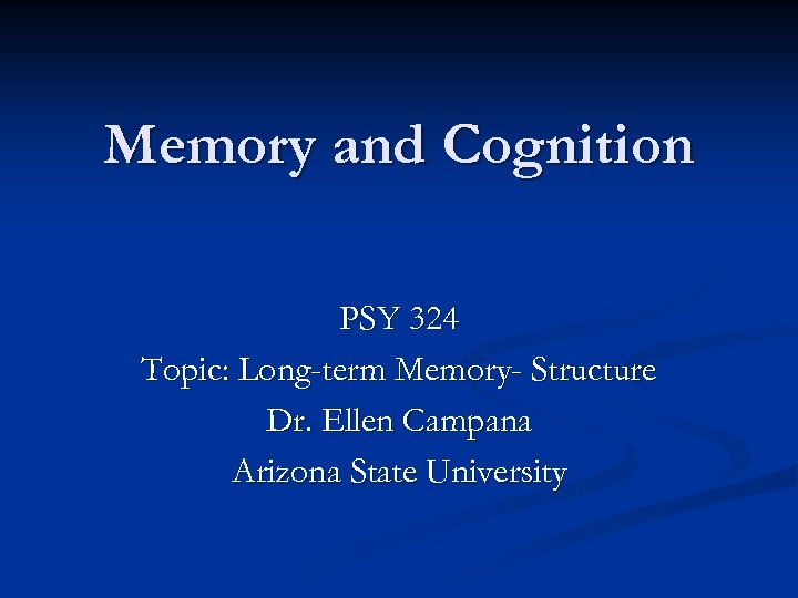 Memory and Cognition PSY 324 Topic: Long-term Memory- Structure Dr. Ellen Campana Arizona State