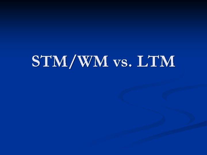 STM/WM vs. LTM