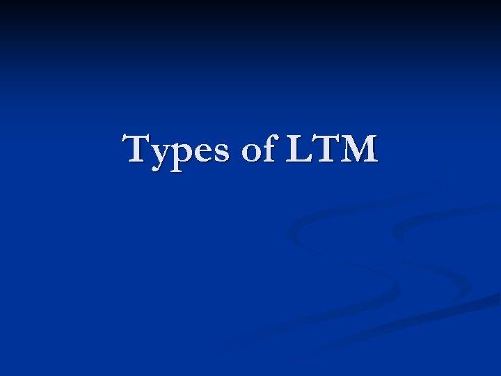 Types of LTM