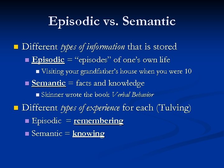 Episodic vs. Semantic n Different types of information that is stored n Episodic =
