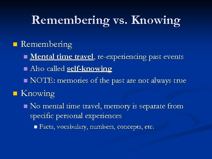 Remembering vs. Knowing n Remembering Mental time travel, re-experiencing past events n Also called