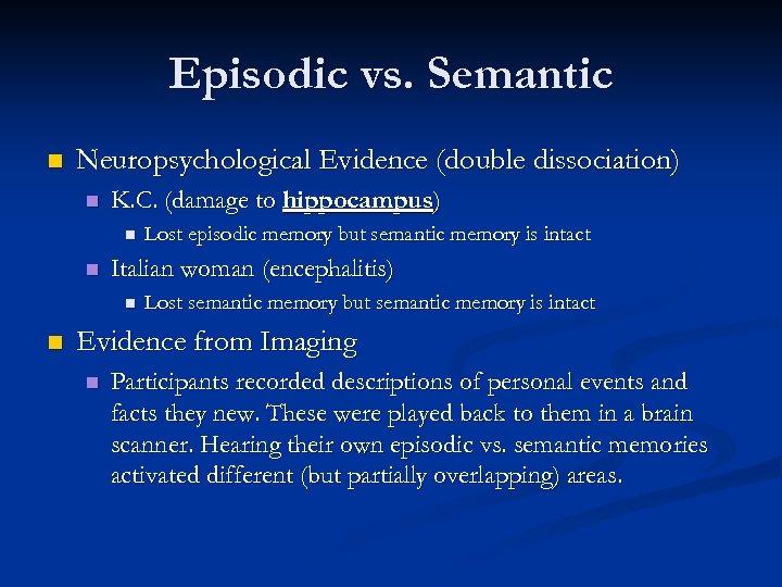 Episodic vs. Semantic n Neuropsychological Evidence (double dissociation) n K. C. (damage to hippocampus)