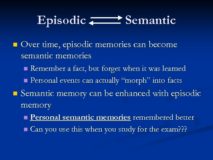 Episodic n Semantic Over time, episodic memories can become semantic memories Remember a fact,