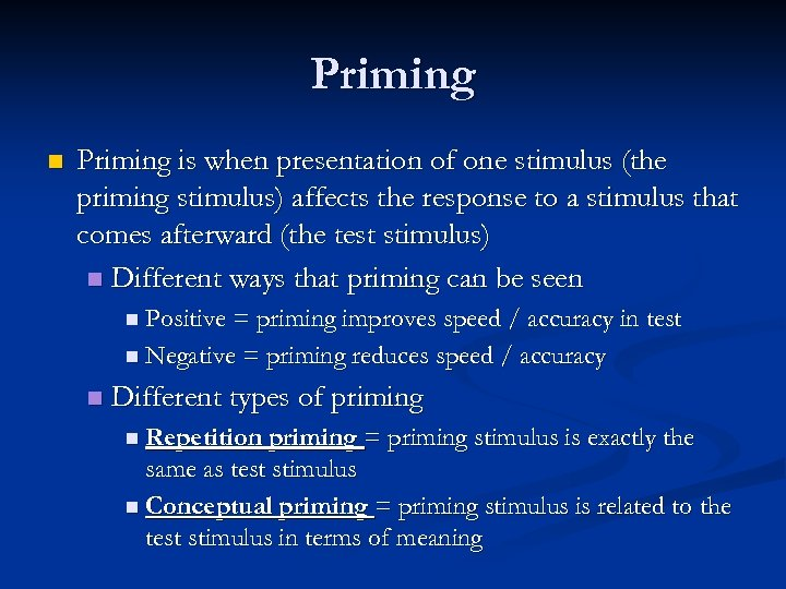 Priming n Priming is when presentation of one stimulus (the priming stimulus) affects the