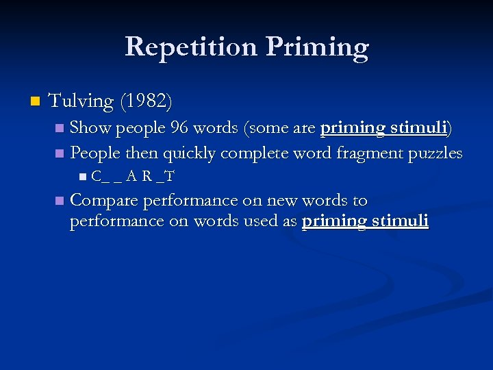 Repetition Priming n Tulving (1982) Show people 96 words (some are priming stimuli) n