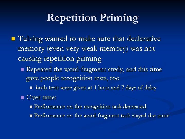 Repetition Priming n Tulving wanted to make sure that declarative memory (even very weak