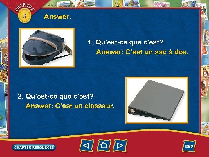 3 Answer. 1. Qu'est-ce que c'est? Answer: C'est un sac à dos. 2. Qu'est-ce