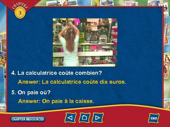 3 4. La calculatrice coûte combien? Answer: La calculatrice coûte dix euros. 5. On