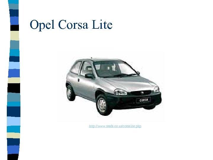 Opel Corsa Lite http: //www. reeds. co. za/corsalite. php