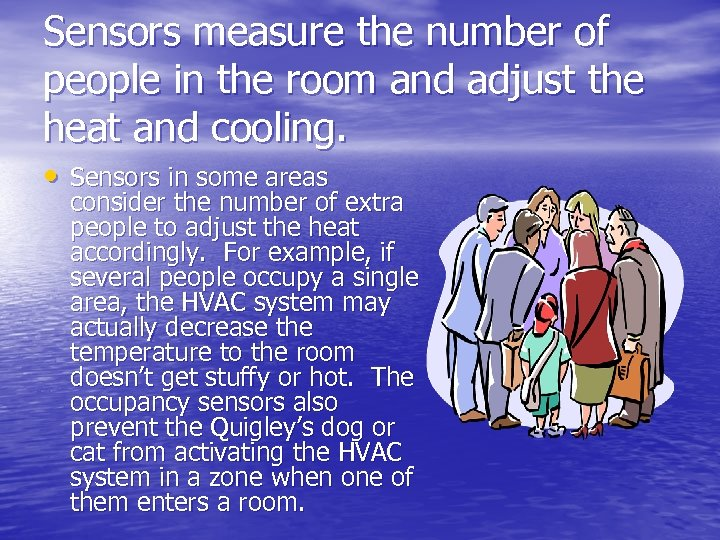 Sensors measure the number of people in the room and adjust the heat and