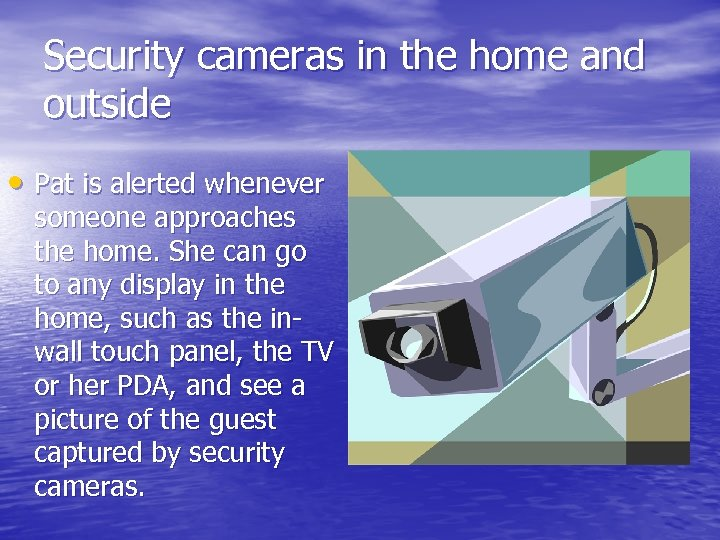 Security cameras in the home and outside • Pat is alerted whenever someone approaches