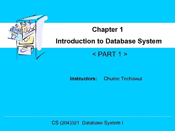 Chapter 1 Introduction to Database System < PART 1 > Instructors: Churee Techawut CS