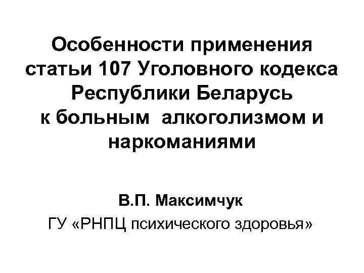 Особенности применения статьи 107 Уголовного кодекса Республики Беларусь к больным алкоголизмом и наркоманиями В.