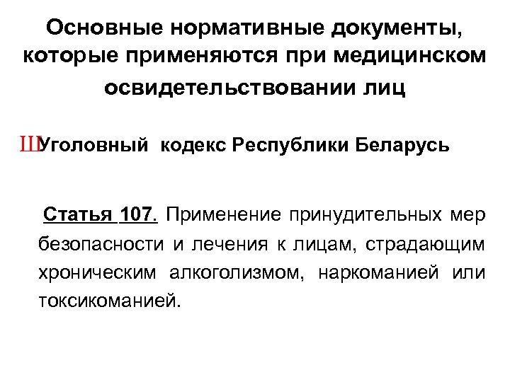 Основные нормативные документы, которые применяются при медицинском освидетельствовании лиц ШУголовный кодекс Республики Беларусь Статья