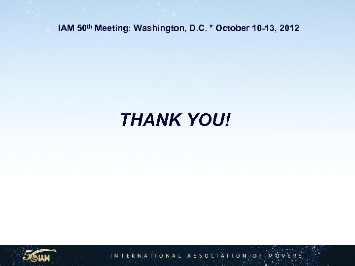 IAM 50 th Meeting: Washington, D. C. * October 10 -13, 2012 THANK