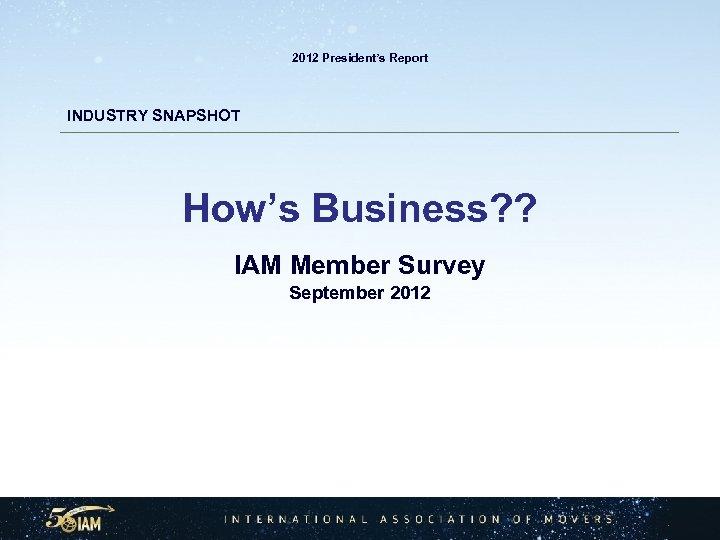 2012 President's Report INDUSTRY SNAPSHOT How's Business? ? IAM Member Survey September 2012