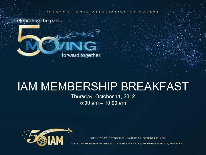 IAM MEMBERSHIP BREAKFAST Thursday, October 11, 2012 8: 00 am – 10: 00 am