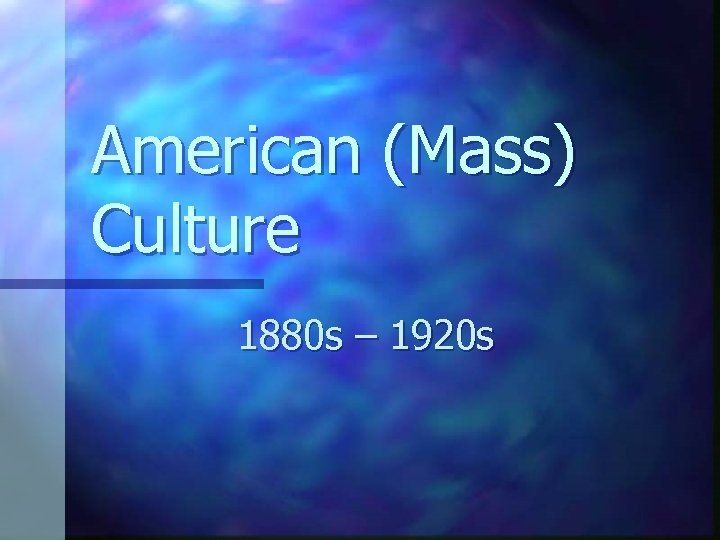 American (Mass) Culture 1880 s – 1920 s
