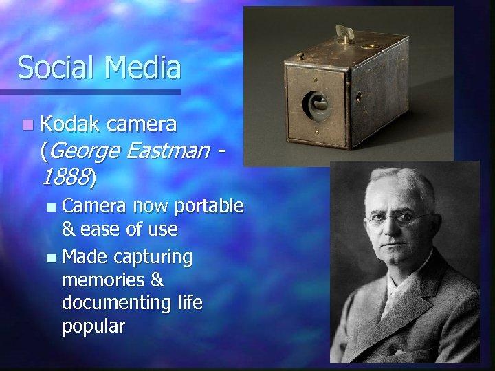 Social Media n Kodak camera (George Eastman 1888) Camera now portable & ease of
