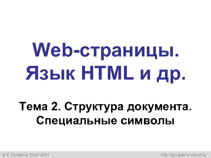 Web-страницы. Язык HTML и др. Тема 2. Структура документа. Специальные символы К. Поляков, 2007