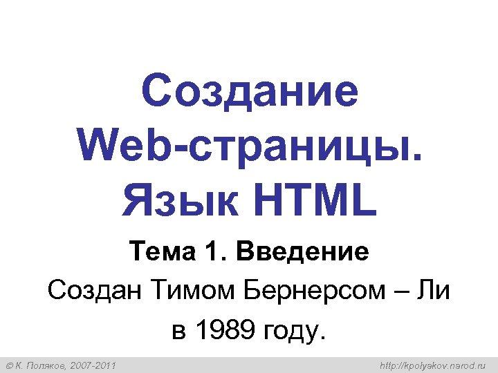 Создание Web-страницы. Язык HTML Тема 1. Введение Создан Тимом Бернерсом – Ли в 1989