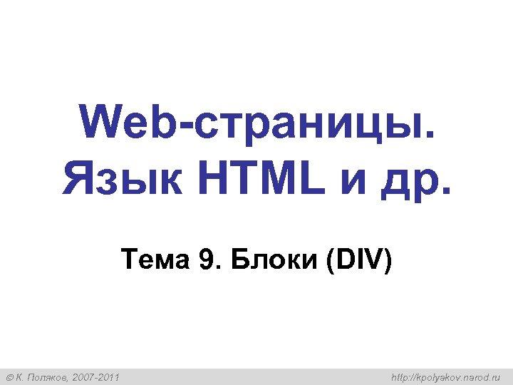Web-страницы. Язык HTML и др. Тема 9. Блоки (DIV) К. Поляков, 2007 -2011 http: