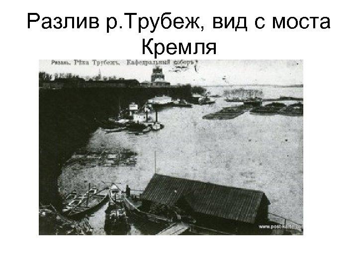 Разлив р. Трубеж, вид с моста Кремля