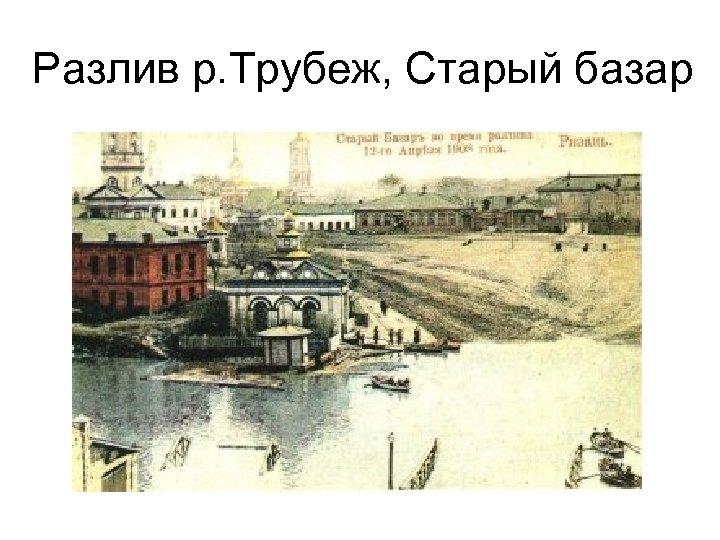Разлив р. Трубеж, Старый базар