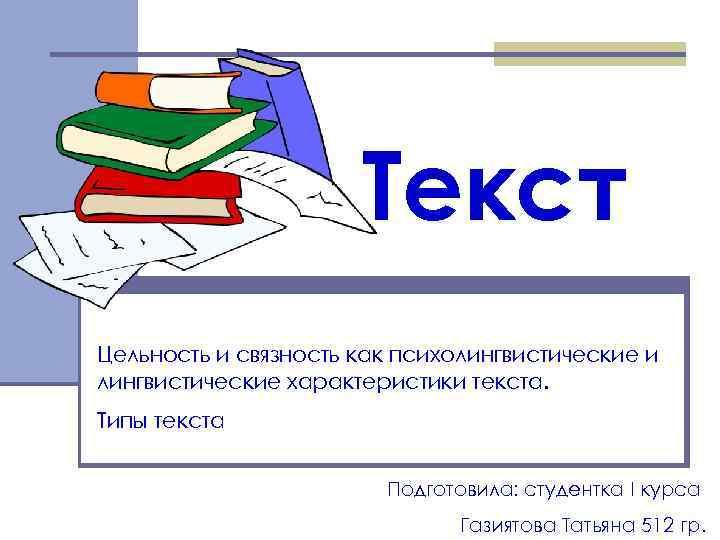 Текст Цельность и связность как психолингвистические и лингвистические характеристики текста. Типы текста Подготовила: студентка