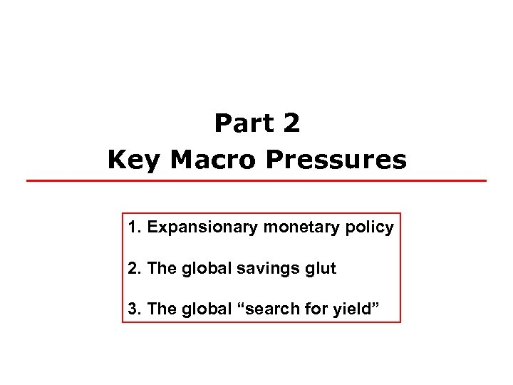 Part 2 Key Macro Pressures 1. Expansionary monetary policy 2. The global savings glut