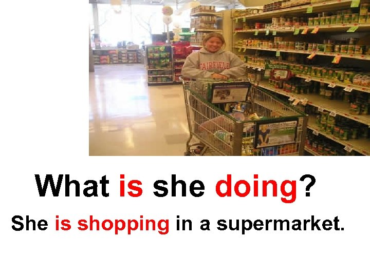 What is she doing? She is shopping in a supermarket.