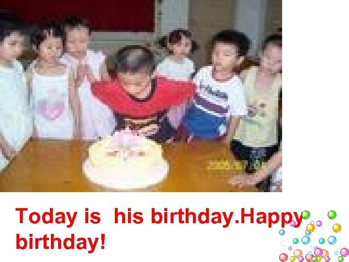Today is his birthday. Happy birthday!