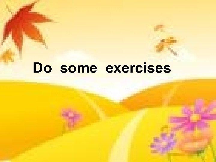 Do some exercises