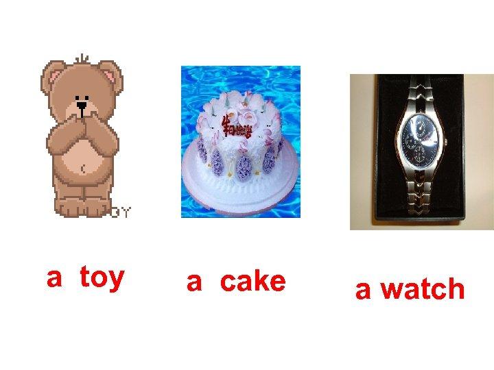 a toy a cake a watch