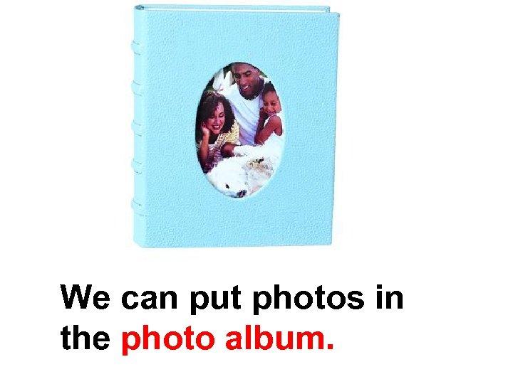 We can put photos in the photo album.