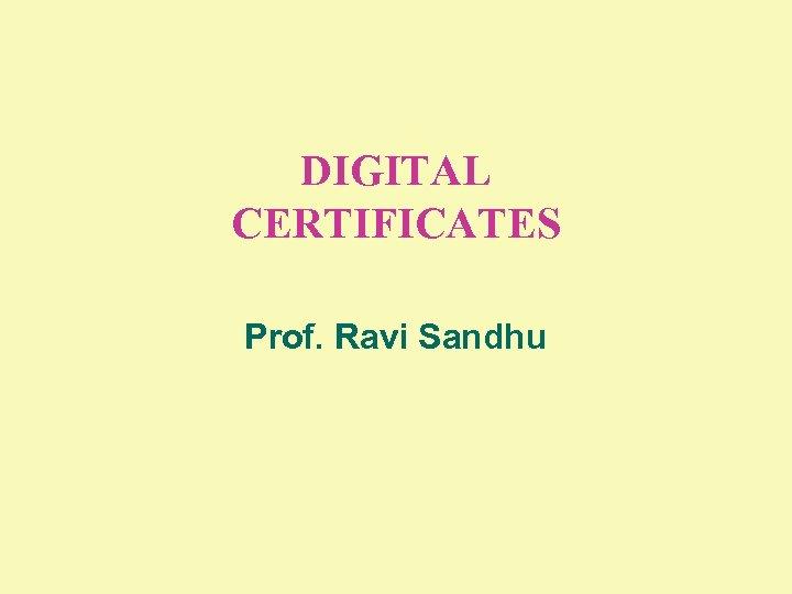 DIGITAL CERTIFICATES Prof. Ravi Sandhu