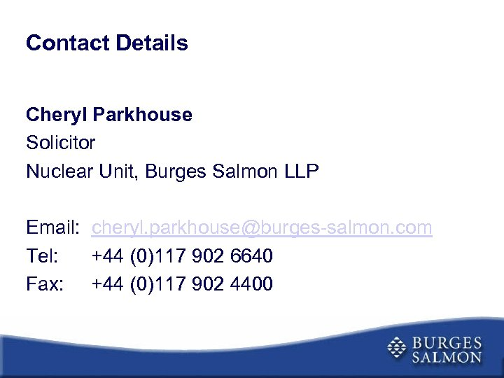 Contact Details Cheryl Parkhouse Solicitor Nuclear Unit, Burges Salmon LLP Email: cheryl. parkhouse@burges-salmon. com